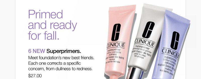 Primed and ready for fall. 6 NEW Superprimers. Meet foundation's new best friends. Each one corrects a specific concern, from dullness to redness. $27.00