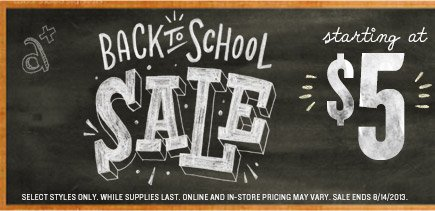 BACK TO SCHOOL SALE | starting at $5 | SELECT STYLES ONLY. WHILE SUPPLIES LAST. ONLINE AND IN-STORE PRICING MAY VARY. SALE ENDS 8/14/2013.
