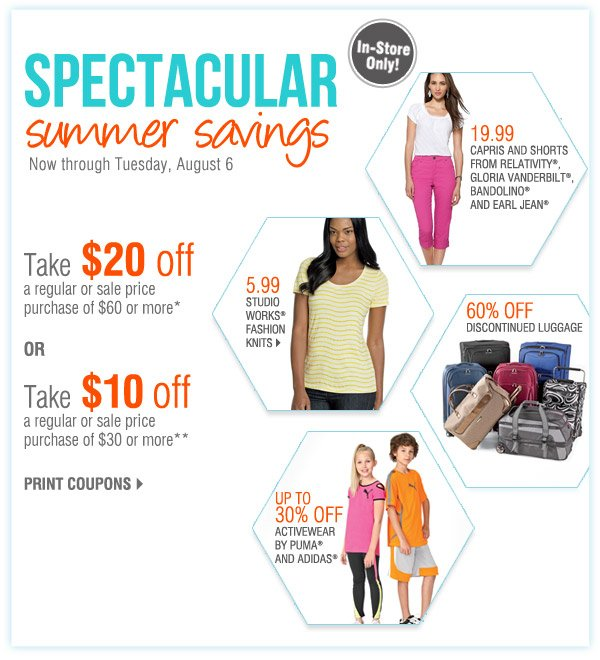 n-Store Only Spectacular summer savings Now through Tuesday, August 6 Take $20 off a regular or sale price purchase of $60 or more* OR Take $10 off a regular or sale price purchase of $30 or more** Print coupons. 19.99 Capris and shorts from Relativity®, Gloria Vanderbilt®, Bandolino® and Earl Jean®. 5.99 Studio Works® fashion knits. Up to 30% off Activewear by PUMA® and adidas®. 60% off Discontinued luggage