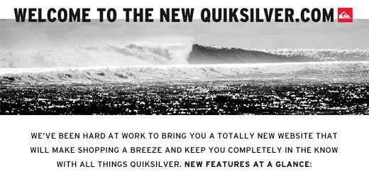 Welcome to the new quiksilver.com. We've been hard at work to bring you a totally new website that will make shopping a breeze and keep you completely in the know with all things Quiksilver.
