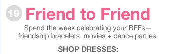 Friend to Friend | Spend the week celebrating your BFFs—friendship bracelets, movies + dance parties. | SHOP DRESSES: