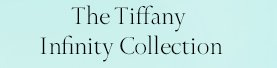 The Tiffany Infinity Collection
