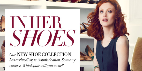 IN HER SHOES  Our NEW SHOE COLLECTION has arrived! Style. Sophistication. So many choices. Which pair will you wear?