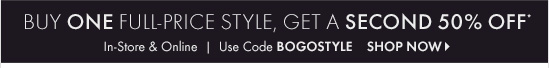 Buy One Full–Price Style, Get A Second 50% Off*  In–Store & Online Use Code BOGOSTYLE  SHOP NOW