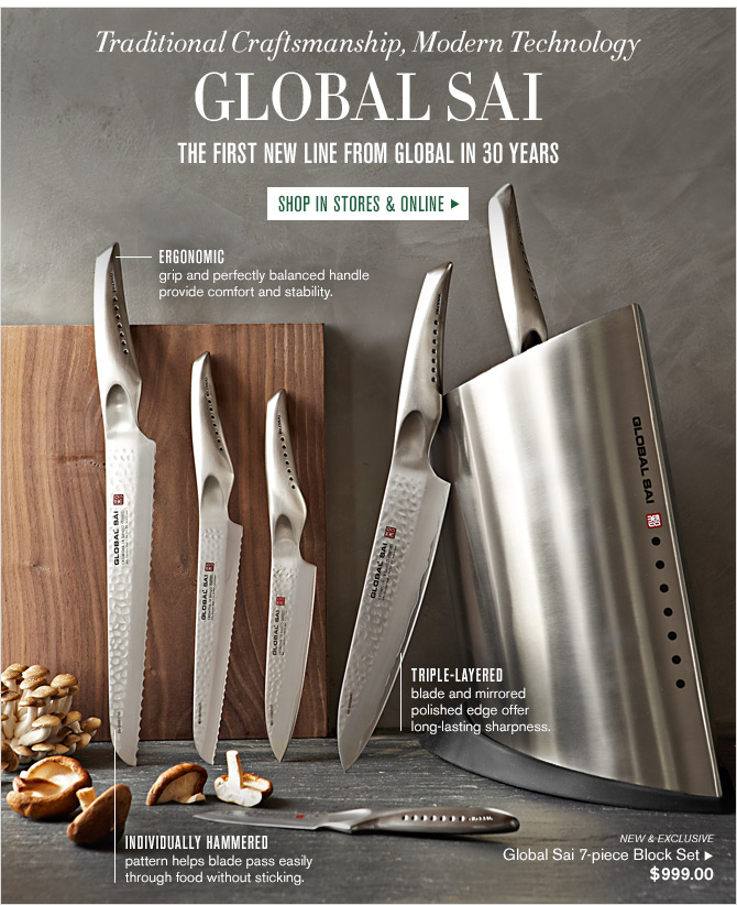 Traditional Craftsmanship, Modern Technology - GLOBAL SAI - THE FIRST NEW LINE FROM GLOBAL IN 30 YEARS - SHOP IN STORES & ONLINE - ERGONOMIC - grip and perfectly balanced handle provide comfort and stability. TRIPLE-LAYERED - blade and mirrored polished edge offer long-lasting sharpness. INDIVIDUALLY HAMMERED - pattern helps blade pass easily through food without sticking. NEW & EXCLUSIVE - Global Sai 7-piece Block Set $999.00