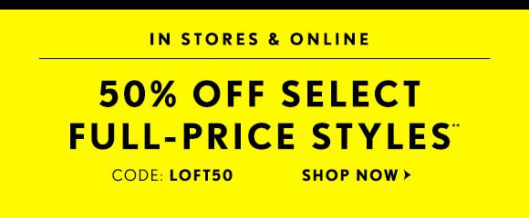 IN STORES & ONLINE    50% OFF SELECT  FULL–PRICE STYLES** CODE: LOFT50  SHOP NOW