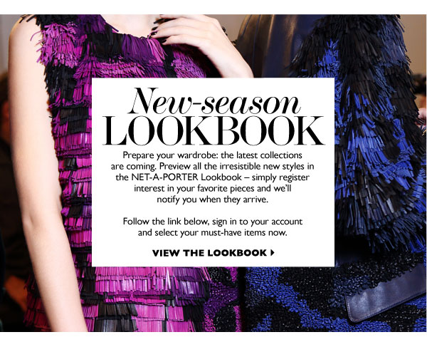 NEW-SEASON LOOKBOOK – Prepare your wardrobe: the latest collections are coming. Preview all the irresistible new styles in the NET-A-PORTER Lookbook –  simply register interest in your favorite pieces and we'll notify you when they arrive. VIEW THE LOOKBOOK