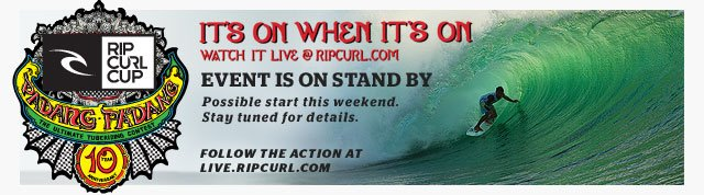 Rip Curl Cup Padng Padang - It's On When It's On - Watch It Live on RipCurl.com - Event is On Stand By - Possible Start This Weekend. Stay Tuned for Details. Follow the Action at live.ripcurl.com
