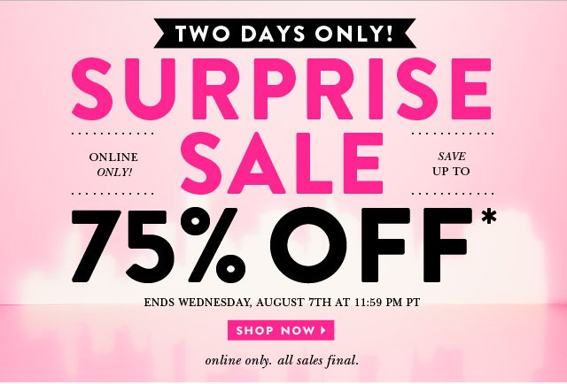 two days only. surprise sale. online only. save up to 75 percent off. ends wednesday, august 7th at eleven fifty nine pm. all sales final. shop now.