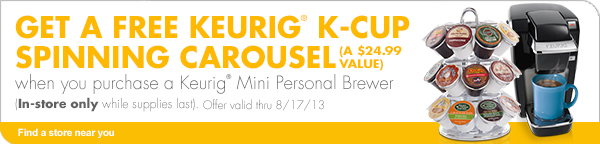GET A FREE KEURIG® K-CUP SPINNING CAROUSEL (A $24.99 VALUE)  when you purchase a Keurig® Mini Personal Brewer (In-store only while supplies last). Offer valid thru 8/17/13  Find a store near you