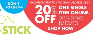 DON'T FORGET EXCLUSIVE OFFER FOR THIS EMAIL ADDRESS ONLY  20% OFF ONE SINGLE ITEM ONLINE. OFFER EXPIRES 8/13/13 SHOP NOW
