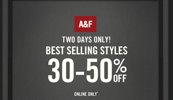 A&F TWO DAYS  ONLY! BEST SELLING STYLES 30-50% OFF ONLINE ONLY*
