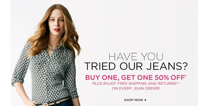 Have you tried our jeans? Buy one, get one 50%* plus enjoy free shipping and returns** on every jean order. Shop now