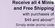 Receive all 4 Minis and Free Shipping with purchases of $49 and above!* Simply enter promo code