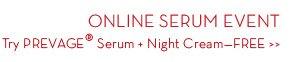 ONLINE SERUM EVENT. Try PREVAGE® Serum + Night Cream - Free.