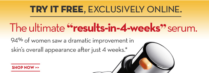 "TRY IT FREE, EXCLUSIVELY ONLINE. The ultimate ""results-in-4-weeks"" serum. 94% of women saw a dramatic improvement in skin's overall appearance after just 4 weeks.* SHOP NOW."