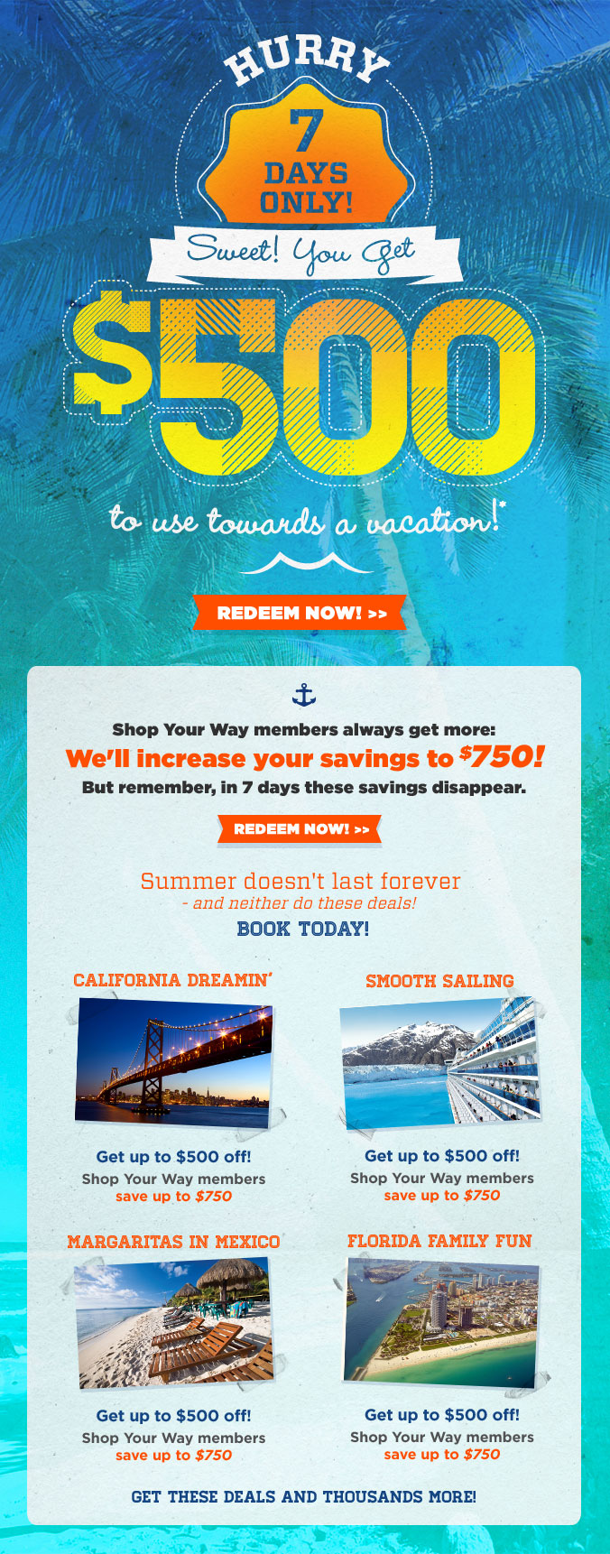 hurry 7 days only | sweet! you get $500 to use towards a vacation!* | redeem now | shop your way members always get more: we will increase your savings to $750! | summer doesn't last forever and neither do these deals! | book today! | california dreamin | smooth sailing | margaritas in mexico | florida family fun | get up to $500 off! shop your way members save up to $750 | get these deals and thousands more !