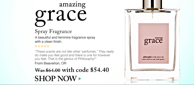 """5 Stars Amazing Grace Spray Fragrance  A beautiful and feminine fragrance spray with a clean finish. """"These scents are not like other 'perfumes.' They really do make you feel good and there is one for however you feel. That is the genius of Philosophy!"""" – From Beaverton, OR Was $64.00 Now $54.40 Shop Now>>"""