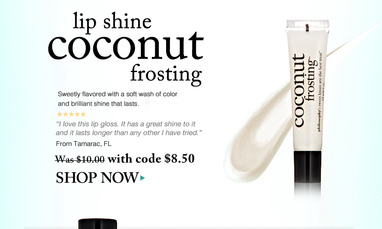 """5 Stars Lip Shine - Coconut Frosting Sweetly flavored with a soft wash of color and brilliant shine that lasts.  """"I love this lip gloss. It has a great shine to it and it lasts longer than any other I have tried."""" – From Tamarac, FL Was $10.00 Now $8.50 Shop Now>>"""