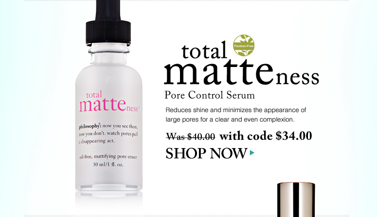 Paraben-free Total Matteness Pore Control Serum Reduces shine and minimizes the appearance of large pores for a clear and even complexion.  Was $40.00 Now $34.00 Shop Now>>
