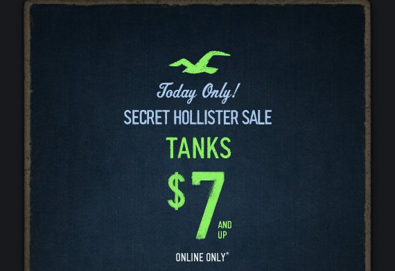 TODAY ONLY! SECRET HOLLISTER SALE  TANKS $7 AND UP ONLINE ONLY*