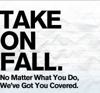 TAKE ON FALL. NO MATTER WHAT YOU DO, WE'VE GOT YOU COVERED.