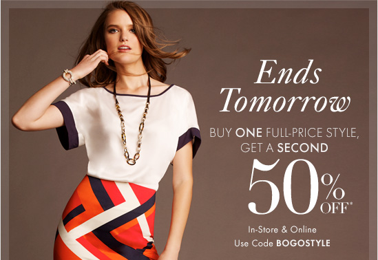 Ends Tomorrow Buy One Full-Price Style, Get A Second 50% OFF*  In–Store & Online Use Code BOGOSTYLE