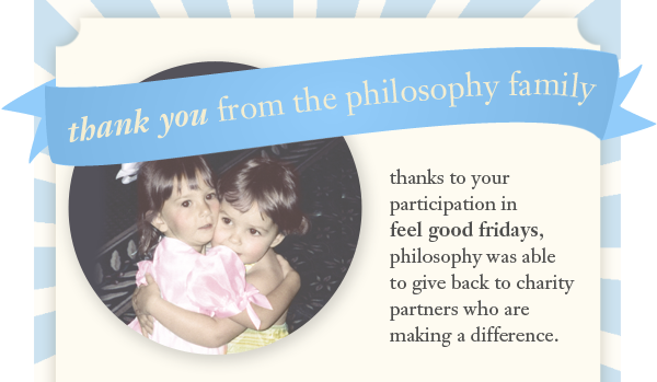 thank you from the philosophy family thanks to your participation in feel good fridays, philosophy was able to give back to charity partners who are making a difference.