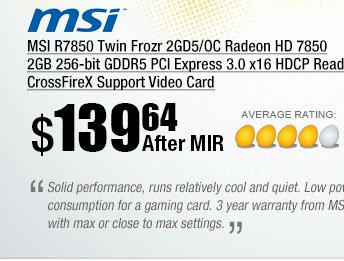 Solid performance, runs relatively cool and quiet. Low power consumption for a gaming card. 3 year warranty from MSI. Excellent bang for the buck. Most games play solidly with max or close to max settings.  ~ Elias 7/11/2013