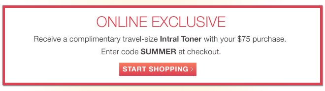 Receive a complimentary travel-size Intral Toner with your $75 purchase. Enter code SUMMER at checkout.