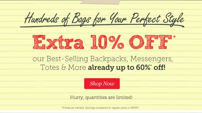Extra 10% off our Best-Selling Backpacks, Messengers, Totes & More already up to 60% off! Shop Now.