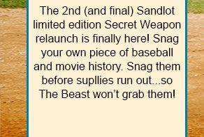 Grab your limited edition Sandlot Secret Weapons before supplies run out!