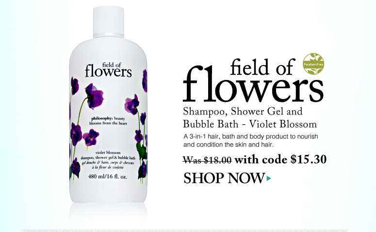 Paraben-free Field of Flowers Shampoo, Shower Gel and Bubble Bath - Violet Blossom  A 3-in-1 hair, bath and body product to nourish and condition the skin and hair. Was $18.00 Now $15.30 Shop Now>>