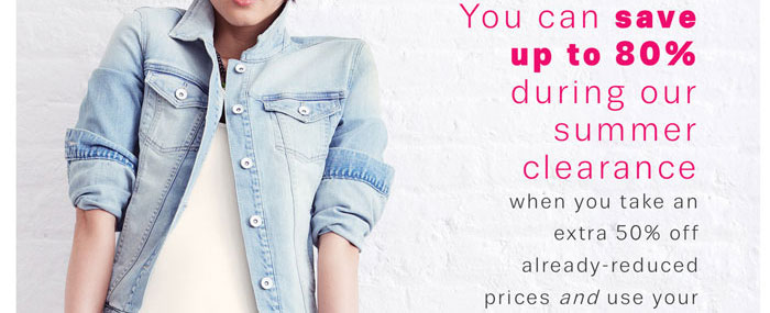 You can save up to 80% during our summer clearance when you take an extra 50% off already-reduced prices and use your