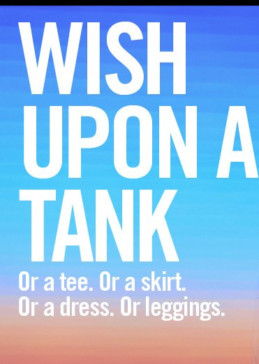 WISH UPON A TANK. OR A TEE. OR A SKIRT. OR A DRESS. OR LEGGINGS.