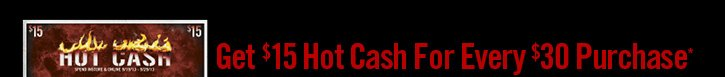 GET $15 HOT CASH FOR EVERY $30 PURCHASE*