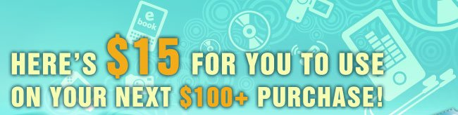 HERE'S $15 FOR YOU TO USE ON YOUR NEXT $100+ PURCHASE!