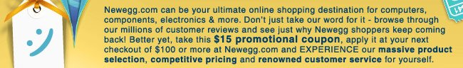 Newegg.com can be your ultimate online shopping destination for computers, components, electronics & more. Don't just take our word for it - browse through our millions of customer reviews and see just why Newegg shoppers keep coming back! Better yet, take this $15 promotional coupon, apply it at your next checkout of $100 or more at Newegg.com and EXPERIENCE our massive product selection, competitive pricing and reknowned customer service for yourself.