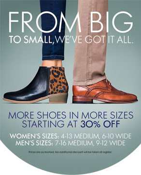 FROM BIG TO SMALL, WE'VE GOT IT ALL. MORE SHOES IN MORE SIZES STARTING AT 30% OFF - WOMEN'S SIZES: 4-13 MEDIUM, 6-10 WIDE - MEN'S SIZES: 7-16 MEDIUM, 9-12 WIDE - Prices are as marked. No additional discount will be taken at register.