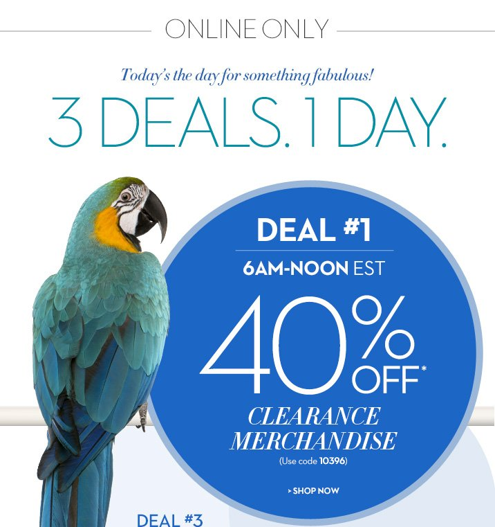 Online Only Today's the day for something fabulous!  3 Deals. 1 Day.  CLICK HERE TO SEE WHICH DEAL IS GOING ON NOW