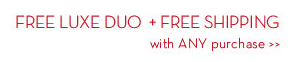 FREE LUXE DUO + FREE SHIPPING with ANY purchase.