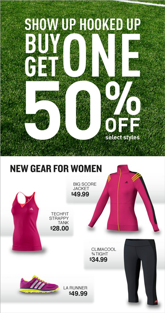 show up hooked up, buy one get one 50% off selected styles. new gear for women, big score jacket $49.99, techfit strappy tank $28.00, climacool 3/4 tight $34.99, LA runner $49.99