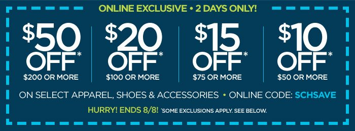 ONLINE EXCLUSIVE 2 DAYS ONLY! $50 OFF*  $200 OR MORE | $20 OFF* $100 OR MORE | $15 OFF* $75 OR MORE | $10 OFF*  $50 OR MORE ON SELECT APPAREL, SHOES & ACCESSORIES ONLINE CODE:  SCHSAVE HURRY! ENDS 8/8! *SOME EXCLUSIONS APPLY. SEE BELOW.