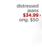 distressed jeans $34.99 › orig.  $50