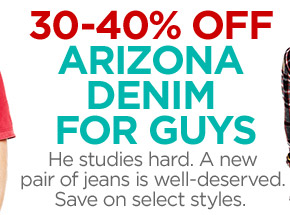 30-40% OFF ARIZONA DENIM FOR GUYS He  studies hard. A new pair of jeans is well-deserved. Save on select  styles.