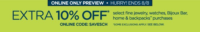 ONLINE ONLY PREVIEW HURRY ENDS 8/8 EXTRA  10% OFF* select fine jewelry, watches, Bijoux Bar, home & backpacks**  purchases ONLINE CODE: SAVESCH **SOME EXCLUSIONS APPLY. SEE BELOW.