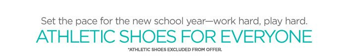 Set the pace for the new school  year-work hard, play hard. ATHLETIC SHOES FOR EVERYONE **ATHLETIC  SHOES EXCLUDED FROM OFFER.