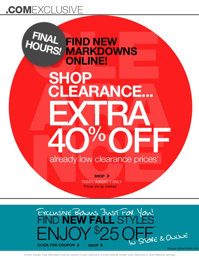 always free shipping  on all orders over $1OO*   .comexclusive   Final Hours!   Find new Markdowns Online!   Shop Clearance… Extra 40% off Already low clearance prices*   Shop today, august 7 only Prices are as marked.   Exclusive bonus just for you! Find new fall styles Enjoy $25 off* In store & online   Click or coupon   Shop   Regular priced styles only.     Select regular priced styles. Prices are as marked.   Online, Insider Club Members must be signed in and Loehmann's price reflects Insider Club Diamond or Gold Member savings.   *40% off clearance PROMOTIONAL OFFER is VALID thru 8/8/13 until 2:59am et online only. $25 OFF A REGULAR PRICED PURCHASE OF $100 OR MORE PROMOTIONAL OFFER IS VALID now THRU 8/12/13 UNTIL THE CLOSE OF REGULAR BUSINESS HOURS IN STORE  OR THRU 8/13/13 UNTIL 2:59AM ET ONLINE.  For in store, coupon is valid for one time use only and must be surrendered at time of purchase to receive discount. Limit one per customer, not replaceable if lost and not redeemable for cash. For online, enter promo code  DESIGNER25 at checkout to receive promotional discount. Online, no promo code is required, Loehmann's price reflects clearance offer. Clearance offer not valid in store. Free shipping offer applies on orders of $100 or more, prior to sales tax and after any applicable discounts, only for standard shipping to one single address in the Continental US per order. Coupon is worth $25 off a regular priced purchase of $100 or more, before sales tax and after all applicable discounts have been taken.  $25 off a regular priced purchase promotional offer not valid on Theory Sample Sale, Italian Designers in Dept. 51 or on previous purchases and excludes fragrances, hair care products, the purchase of Gift Cards and Insider Club Membership fee. Cannot be used in conjunction with employee discount, any other coupon or promotion.  Discount may not be applied towards taxes, shipping & handling.  Quantities are limited and exclusions may apply. Please see  loehmanns.com for details. Void in states  where prohibited by law, no cash value except where prohibited, then the cash value is 1/100. Returns and exchanges are subject to Returns/Exchange Policy Guidelines. 2013   †Standard text message & data charges apply. Text STOP to opt out or HELP for help. For the terms and conditions of the Loehmann's text message program, please visit http://pgminf.com/loehmanns.html or call 1-877-471-4885 for more information.