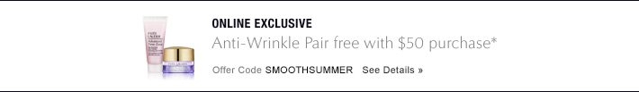 Online ExclusiveAnti-Wrinkle Pair free with $50 purchase*Offer Code SMOOTHSUMMER     SEE DETAILS»
