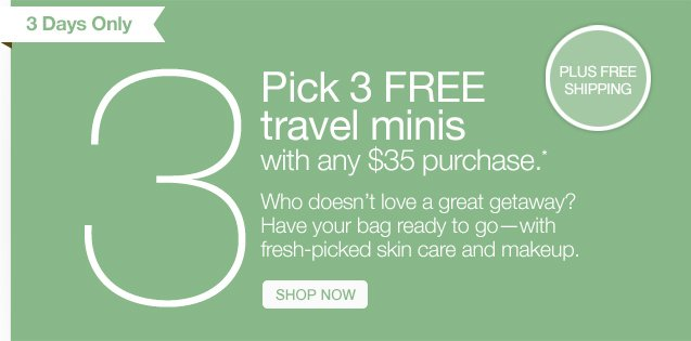 3 Days Only. Pick 3 FREE travel minis with any $35 purchase.* Who doesn't love a great getaway? Have your bag ready to go–with fresh-picked skin care and makeup. SHOP NOW.